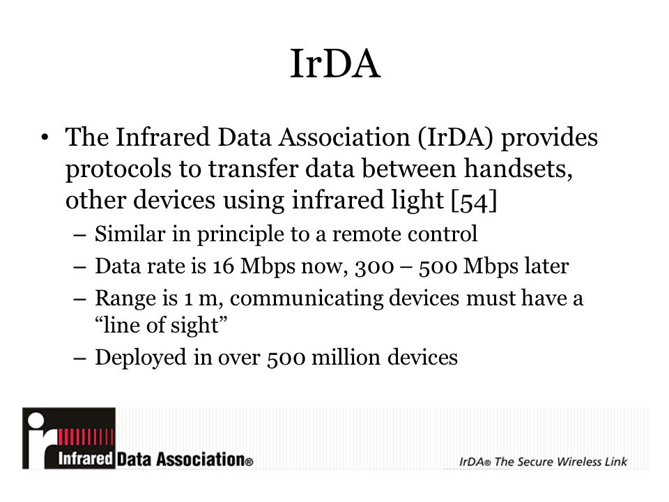 IrDA The Infrared Data Association (IrDA) provides protocols to transfer data between handsets, other devices using infrared light [54]